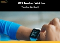 GPS Tracker Watches – Track Your Kid Smartly